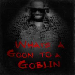 What's A Goon To A Goblin?